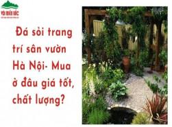 Đá sỏi trang trí sân vườn Hà Nội: Mua ở đâu giá tốt, chất lượng?