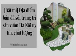 Địa điểm bán đá sỏi trang trí sân vườn Hà Nội uy tín, chất lượng
